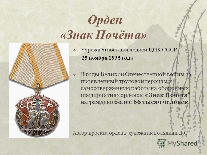 Орден «Знак Почёта» Учреждён постановлением ЦИК СССР 25 ноября 1935 года В годы Великой Отечественной войны за проявленный трудовой героизм и самоотверженную работу на оборонных предприятиях орденом «Знак Почета