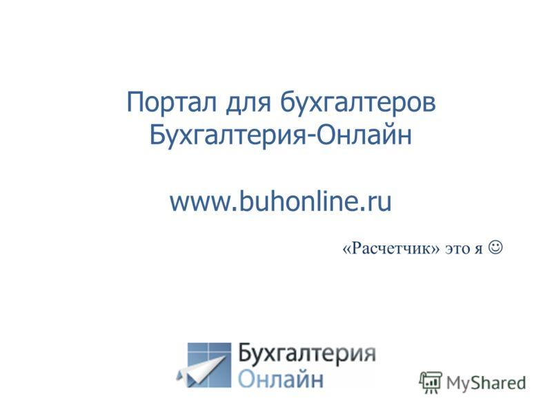 Портал для бухгалтеров Бухгалтерия-Онлайн www.buhonline.ru «Расчетчик» это я