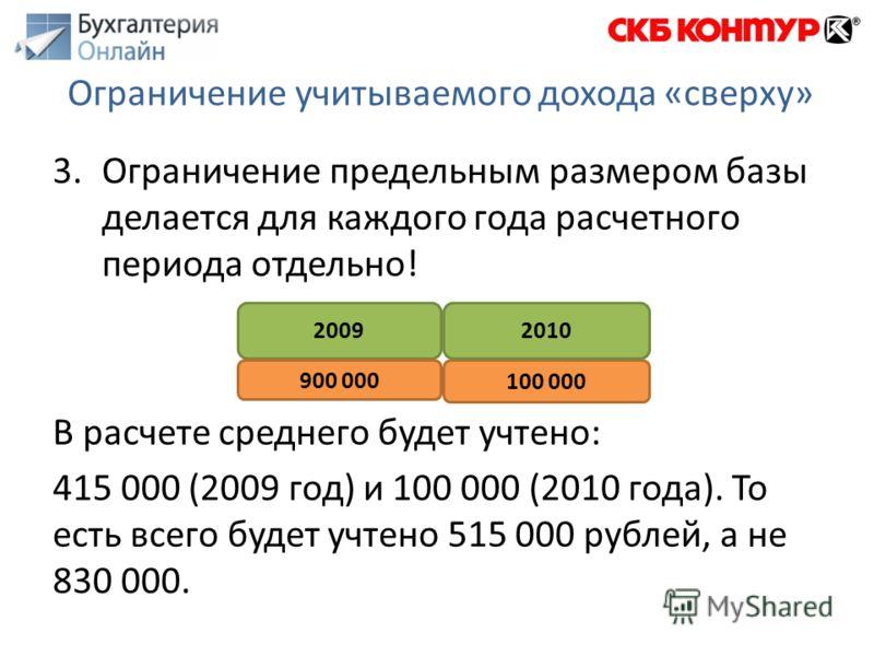 3.Ограничение предельным размером базы делается для каждого года расчетного периода отдельно! В расчете среднего будет учтено: 415 000 (2009 год) и 100 000 (2010 года). То есть всего будет учтено 515 000 рублей, а не 830 000. Ограничение учитываемого