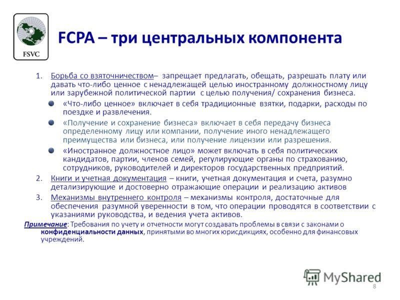 FCPA – три центральных компонента 1.Борьба со взяточничеством– запрещает предлагать, обещать, разрешать плату или давать что-либо ценное с ненадлежащей целью иностранному должностному лицу или зарубежной политической партии с целью получения/ сохране