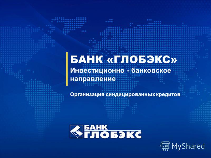 БАНК «ГЛОБЭКС» Инвестиционно - банковское направление Организация синдицированных кредитов