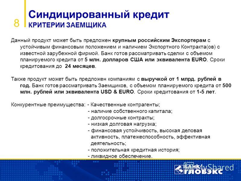 8 Синдицированный кредит КРИТЕРИИ ЗАЕМЩИКА Данный продукт может быть предложен крупным российским Экспортерам с устойчивым финансовым положением и наличием Экспортного Контракта(ов) с известной зарубежной фирмой. Банк готов рассматривать сделки с объ