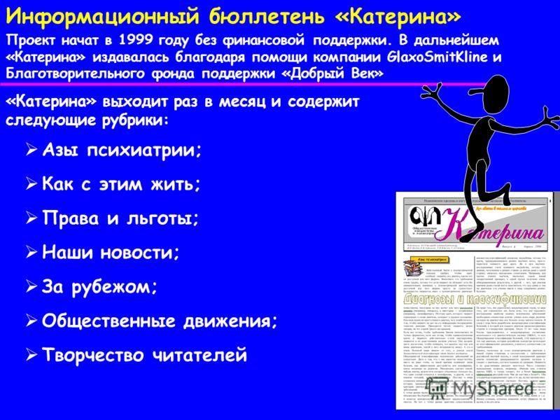 Информационный бюллетень «Катерина» Проект начат в 1999 году без финансовой поддержки. В дальнейшем «Катерина» издавалась благодаря помощи компании GlaxoSmitKline и Благотворительного фонда поддержки «Добрый Век» «Катерина» выходит раз в месяц и соде