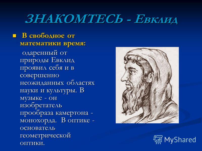 ЗНАКОМТЕСЬ - Евклид В свободное от математики время: В свободное от математики время: одаренный от природы Евклид проявил себя и в совершенно неожиданных областях науки и культуры. В музыке - он изобретатель прообраза камертона - монохорда. В оптике