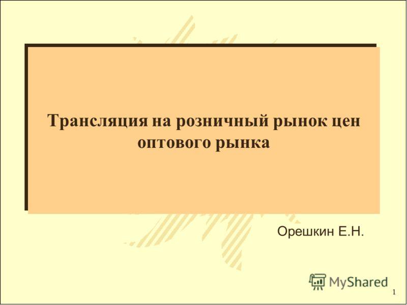 1 Трансляция на розничный рынок цен оптового рынка Орешкин Е.Н.