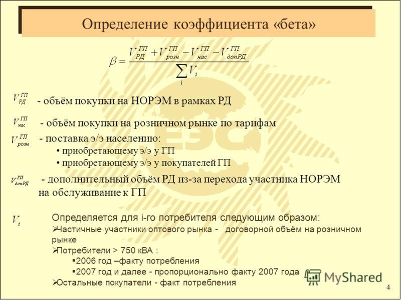 4 Определение коэффициента «бета» - объём покупки на НОРЭМ в рамках РД - объём покупки на розничном рынке по тарифам - поставка э/э населению: приобретающему э/э у ГП приобретающему э/э у покупателей ГП - дополнительный объём РД из-за перехода участн