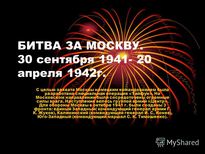 БИТВА ЗА МОСКВУ. 30 сентября 1941- 20 апреля 1942г. С целью захвата Москвы немецким командованием была разработана специальная операция «Тайфун». На Московском направлении были сосредоточены огромные силы врага. Наступление велось группой армий «Цент