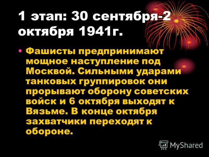 1 этап: 30 сентября-2 октября 1941г. Фашисты предпринимают мощное наступление под Москвой. Сильными ударами танковых группировок они прорывают оборону советских войск и 6 октября выходят к Вязьме. В конце октября захватчики переходят к обороне.
