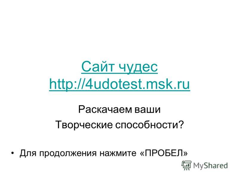 Сайт чудес http://4udotest.msk.ru Раскачаем ваши Творческие способности? Для продолжения нажмите «ПРОБЕЛ»