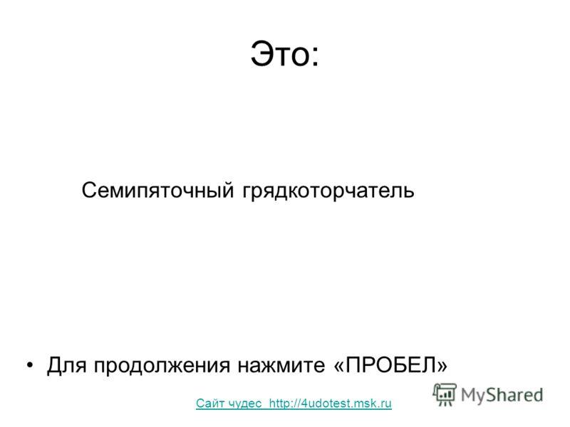 Это: Семипяточный грядкоторчатель Для продолжения нажмите «ПРОБЕЛ» Сайт чудес http://4udotest.msk.ru