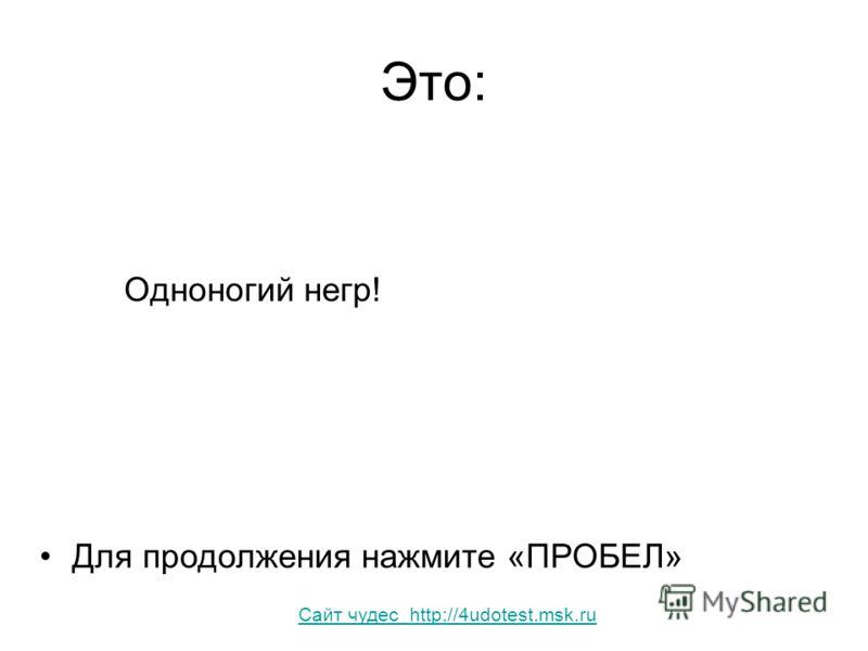 Это: Одноногий негр! Для продолжения нажмите «ПРОБЕЛ» Сайт чудес http://4udotest.msk.ru