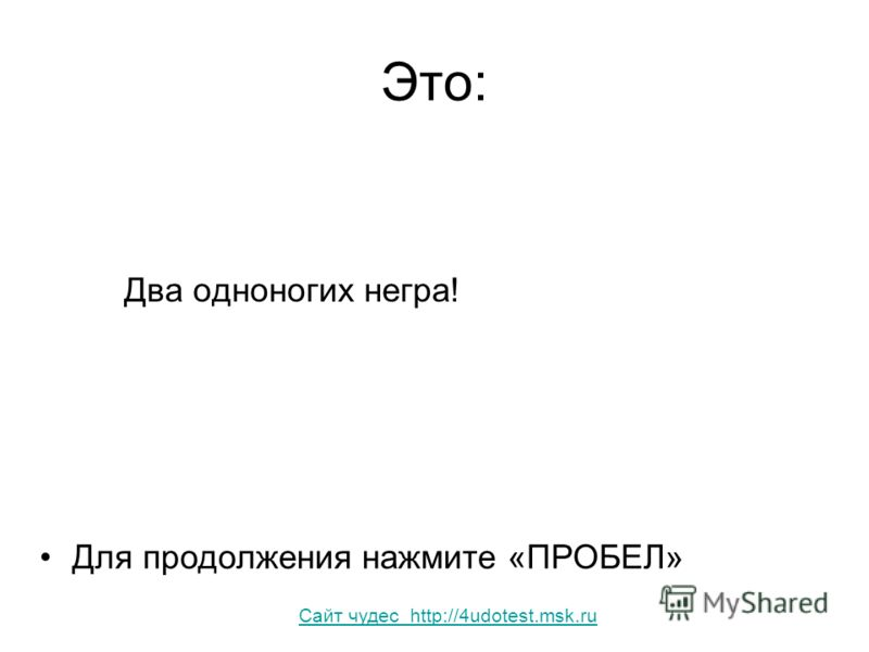 Это: Два одноногих негра! Для продолжения нажмите «ПРОБЕЛ» Сайт чудес http://4udotest.msk.ru