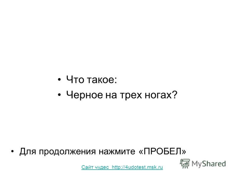 Что такое: Черное на трех ногах? Для продолжения нажмите «ПРОБЕЛ» Сайт чудес http://4udotest.msk.ru