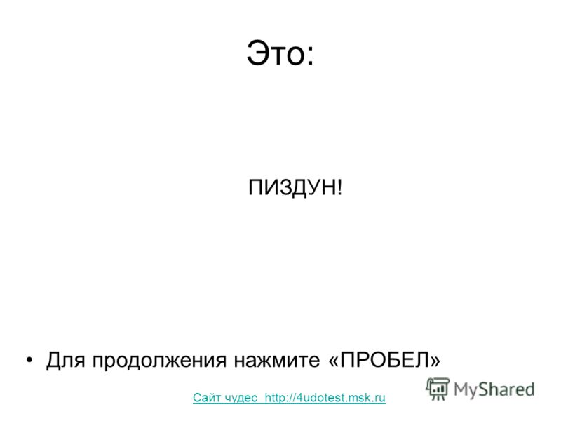 Это: ПИЗДУН! Для продолжения нажмите «ПРОБЕЛ» Сайт чудес http://4udotest.msk.ru