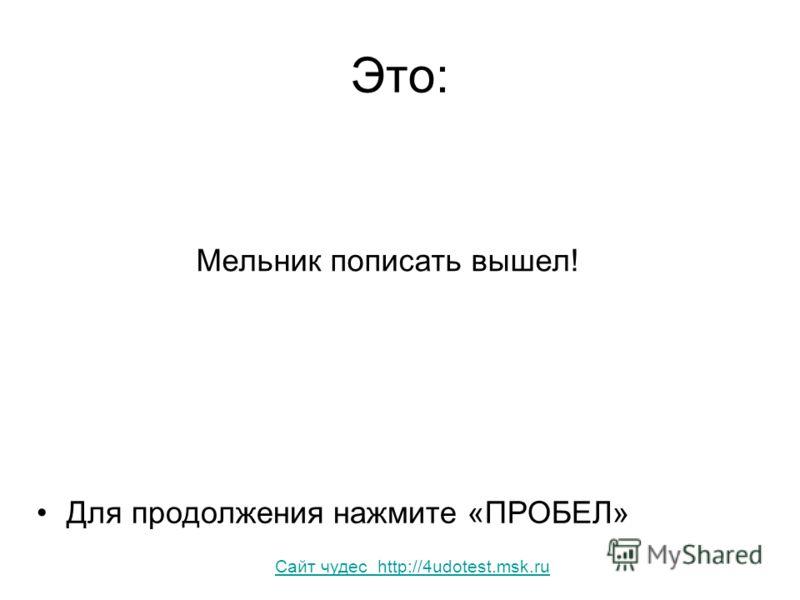 Это: Мельник пописать вышел! Для продолжения нажмите «ПРОБЕЛ» Сайт чудес http://4udotest.msk.ru