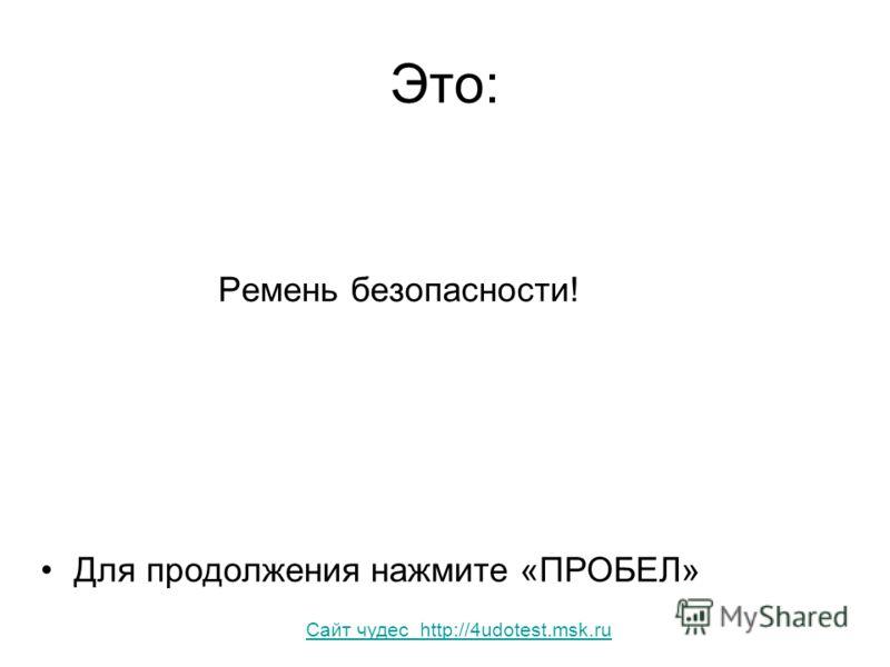 Это: Ремень безопасности! Для продолжения нажмите «ПРОБЕЛ» Сайт чудес http://4udotest.msk.ru