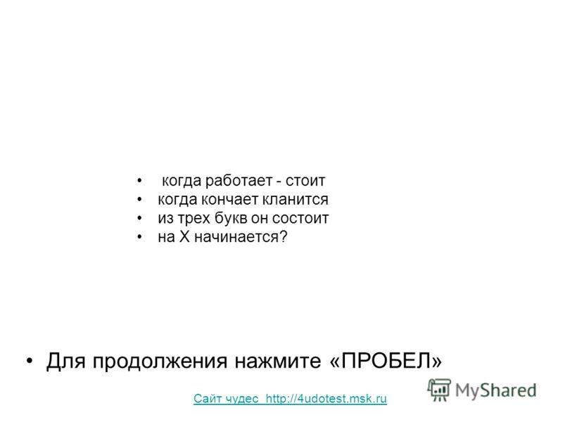 когда работает - стоит когда кончает кланится из трех букв он состоит на Х начинается? Для продолжения нажмите «ПРОБЕЛ» Сайт чудес http://4udotest.msk.ru