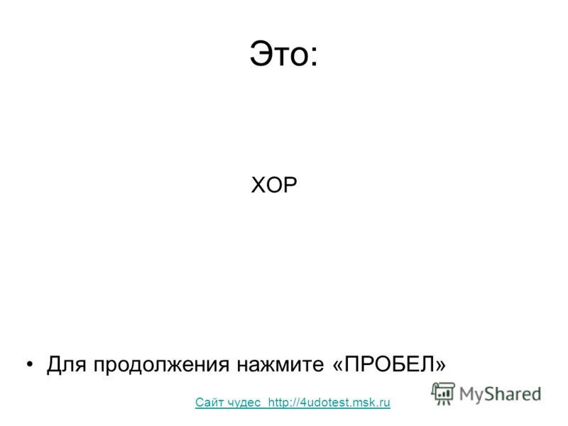 Это: ХОР Для продолжения нажмите «ПРОБЕЛ» Сайт чудес http://4udotest.msk.ru