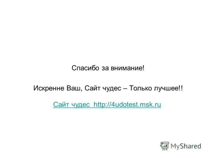 Спасибо за внимание! Искренне Ваш, Сайт чудес – Только лучшее!! Сайт чудес http://4udotest.msk.ru