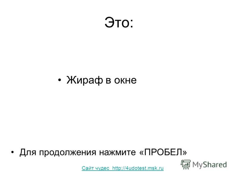 Это: Жираф в окне Для продолжения нажмите «ПРОБЕЛ» Сайт чудес http://4udotest.msk.ru