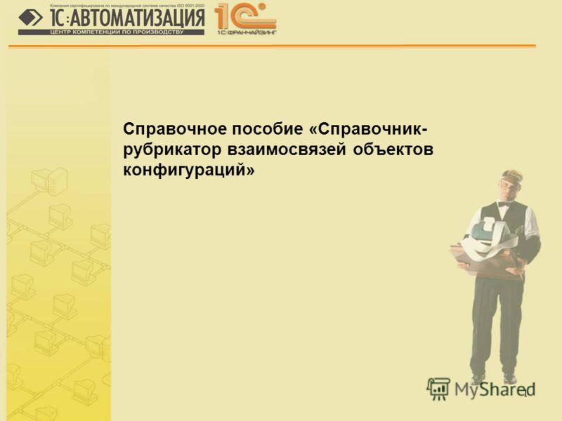 1 Справочное пособие «Справочник- рубрикатор взаимосвязей объектов конфигураций»