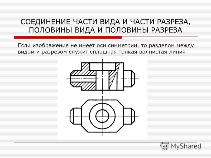 СОЕДИНЕНИЕ ЧАСТИ ВИДА И ЧАСТИ РАЗРЕЗА, ПОЛОВИНЫ ВИДА И ПОЛОВИНЫ РАЗРЕЗА Если изображение не имеет оси симметрии, то разделом между видом и разрезом служит сплошная тонкая волнистая линия