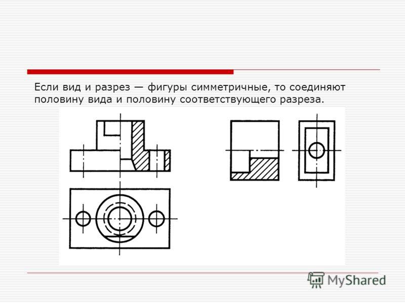 Если вид и разрез фигуры симметричные, то соединяют половину вида и половину соответствующего разреза.