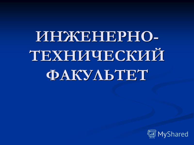 ИНЖЕНЕРНО- ТЕХНИЧЕСКИЙ ФАКУЛЬТЕТ