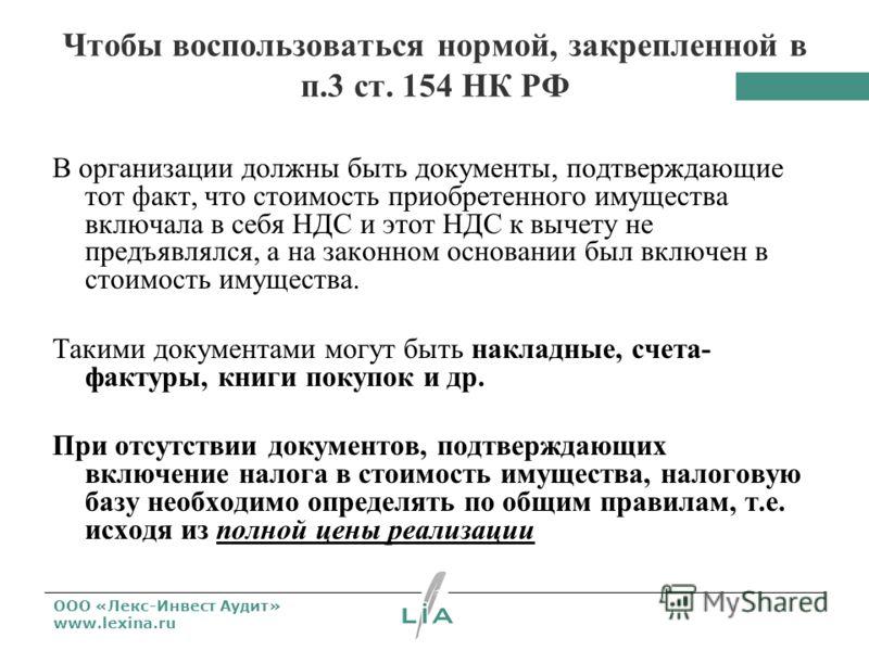 ООО «Лекс-Инвест Аудит» www.lexina.ru Чтобы воспользоваться нормой, закрепленной в п.3 ст. 154 НК РФ В организации должны быть документы, подтверждающие тот факт, что стоимость приобретенного имущества включала в себя НДС и этот НДС к вычету не предъ