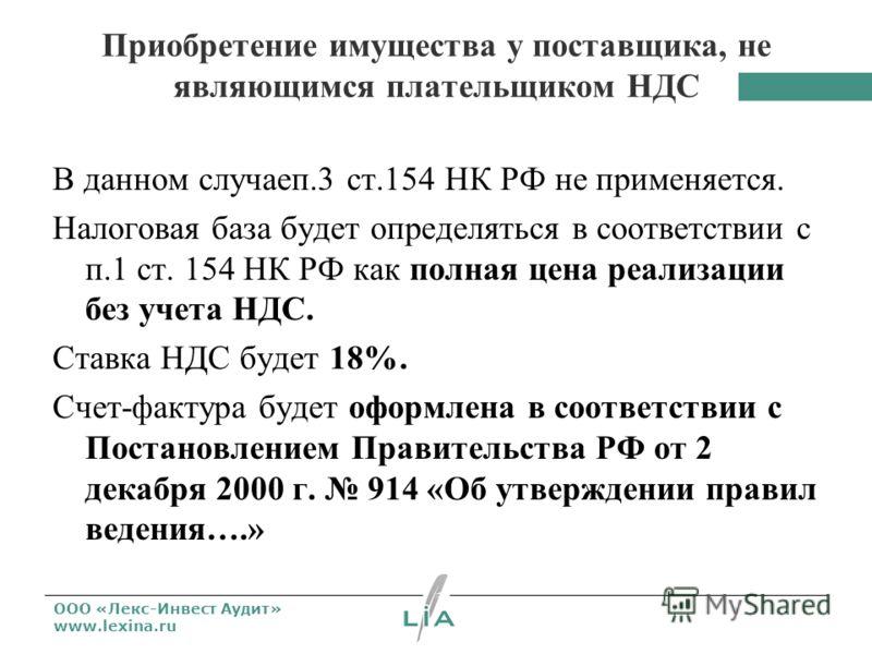 ООО «Лекс-Инвест Аудит» www.lexina.ru Приобретение имущества у поставщика, не являющимся плательщиком НДС В данном случаеп.3 ст.154 НК РФ не применяется. Налоговая база будет определяться в соответствии с п.1 ст. 154 НК РФ как полная цена реализации