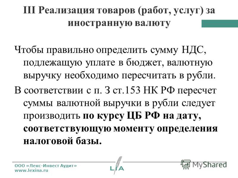 ООО «Лекс-Инвест Аудит» www.lexina.ru III Реализация товаров (работ, услуг) за иностранную валюту Чтобы правильно определить сумму НДС, подлежащую уплате в бюджет, валютную выручку необходимо пересчитать в рубли. В соответствии с п. З ст.153 НК РФ пе