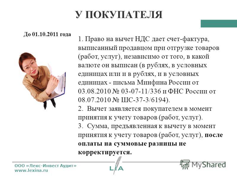 ООО «Лекс-Инвест Аудит» www.lexina.ru У ПОКУПАТЕЛЯ До 01.10.2011 года 1. Право на вычет НДС дает счет-фактура, выписанный продавцом при отгрузке товаров (работ, услуг), независимо от того, в какой валюте он выписан (в рублях, в условных единицах или