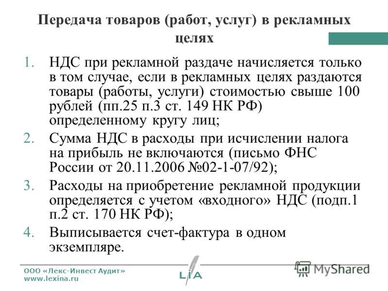 ООО «Лекс-Инвест Аудит» www.lexina.ru Передача товаров (работ, услуг) в рекламных целях 1.НДС при рекламной раздаче начисляется только в том случае, если в рекламных целях раздаются товары (работы, услуги) стоимостью свыше 100 рублей (пп.25 п.3 ст. 1