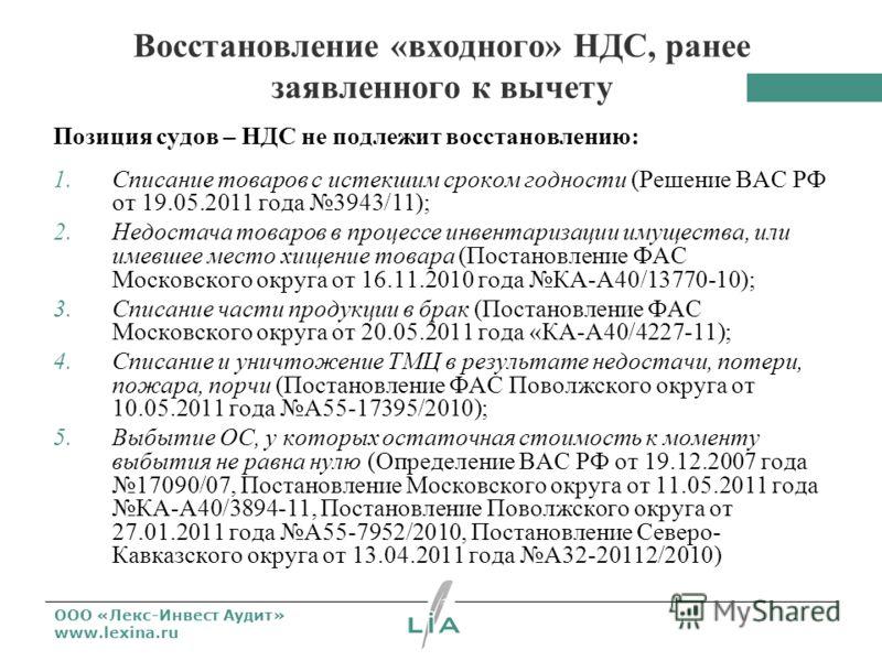 ООО «Лекс-Инвест Аудит» www.lexina.ru Восстановление «входного» НДС, ранее заявленного к вычету Позиция судов – НДС не подлежит восстановлению: 1.Списание товаров с истекшим сроком годности (Решение ВАС РФ от 19.05.2011 года 3943/11); 2.Недостача тов