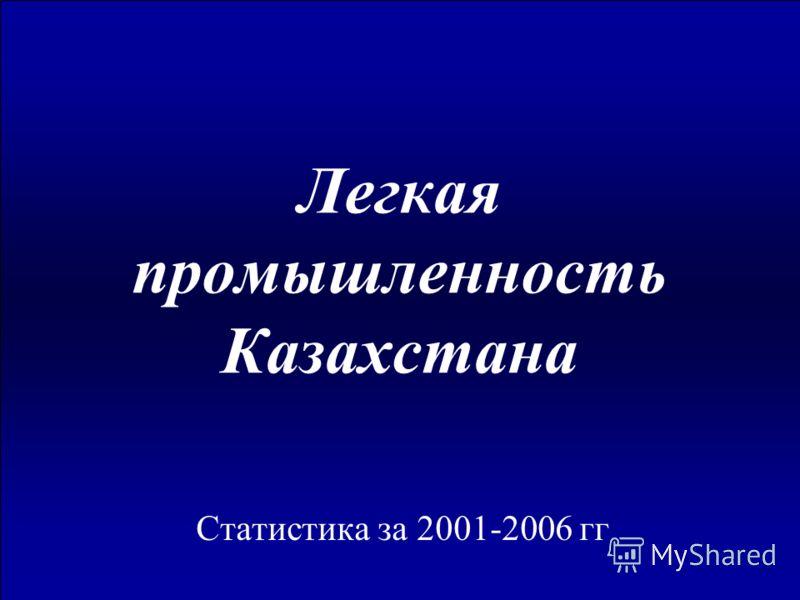 Легкая промышленность Казахстана Статистика за 2001-2006 гг