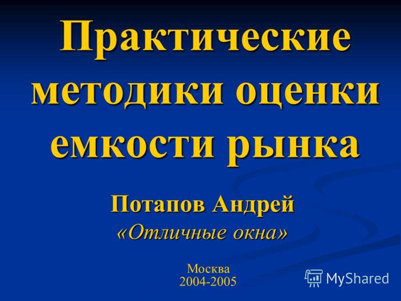 Практические методики оценки емкости рынка Потапов Андрей «Отличные окна» Москва 2004-2005