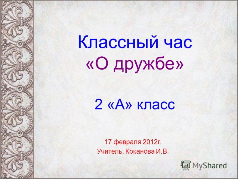 Классный час «О дружбе» 2 «А» класс 17 февраля 2012г. Учитель: Коканова И.В.