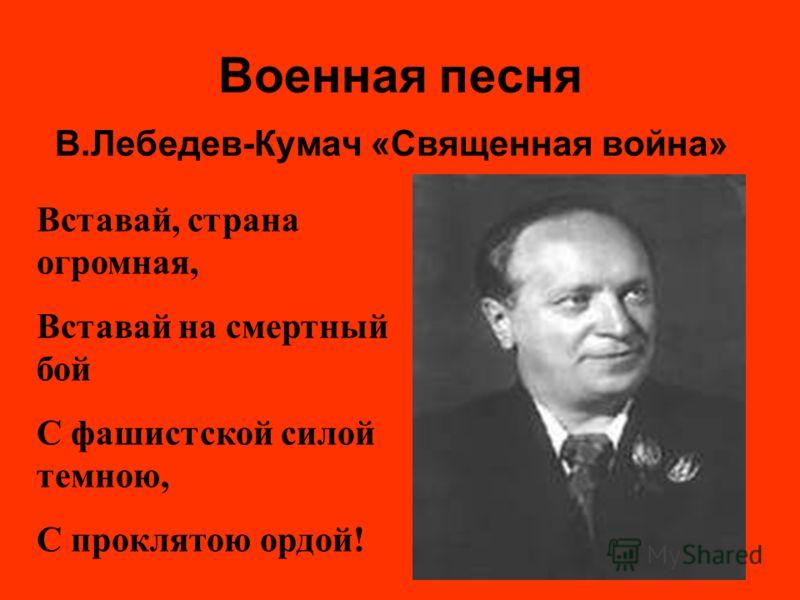 Военная песня В.Лебедев-Кумач «Священная война» Вставай, страна огромная, Вставай на смертный бой С фашистской силой темною, С проклятою ордой!