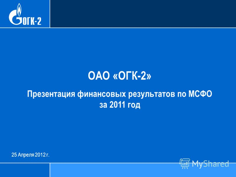 25 Апреля 2012 г. ОАО «ОГК-2» Презентация финансовых результатов по МСФО за 2011 год