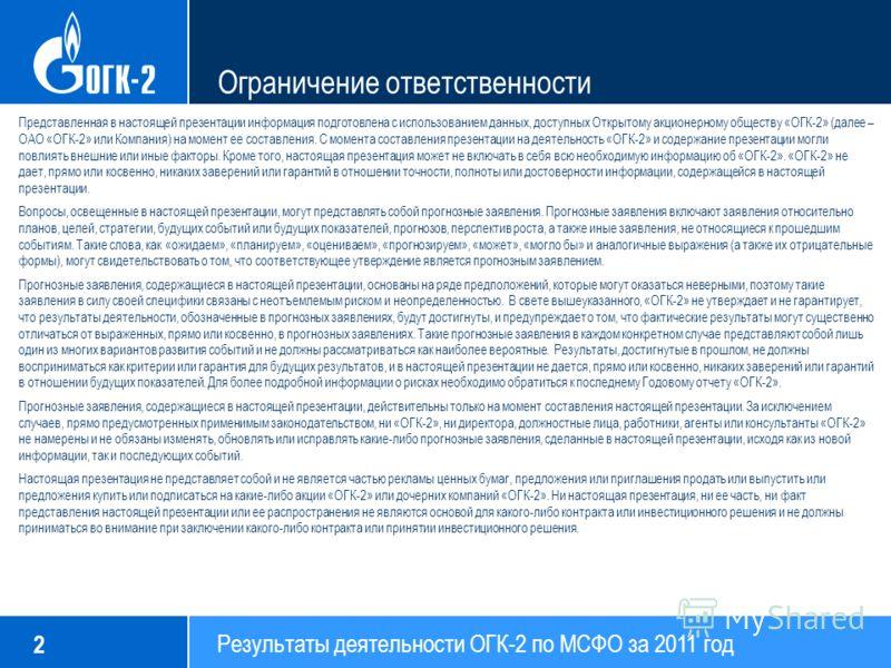 Результаты деятельности ОГК-2 по МСФО за 2011 год 2 Ограничение ответственности Представленная в настоящей презентации информация подготовлена с использованием данных, доступных Открытому акционерному обществу «ОГК-2» (далее – ОАО «ОГК-2» или Компани