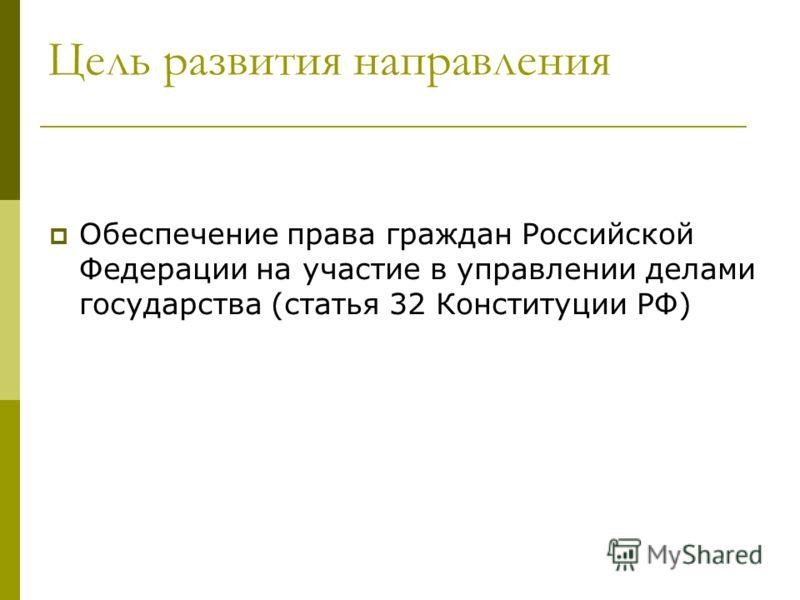 Цель развития направления Обеспечение права граждан Российской Федерации на участие в управлении делами государства (статья 32 Конституции РФ)