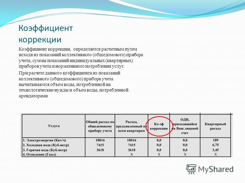 Коэффициент коррекции Коэффициент коррекции, определяется расчетным путем исходя из показаний коллективного (общедомового) прибора учета, суммы показаний индивидуальных (квартирных) приборов учета и нормативного потребления услуг. При расчете данного