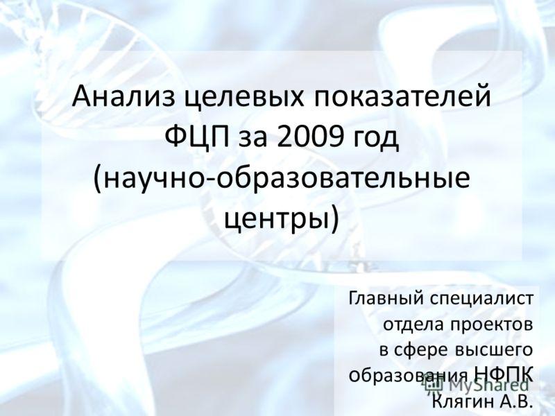Анализ целевых показателей ФЦП за 2009 год (научно-образовательные центры) Главный специалист отдела проектов в сфере высшего о бразования НФПК Клягин А.В.