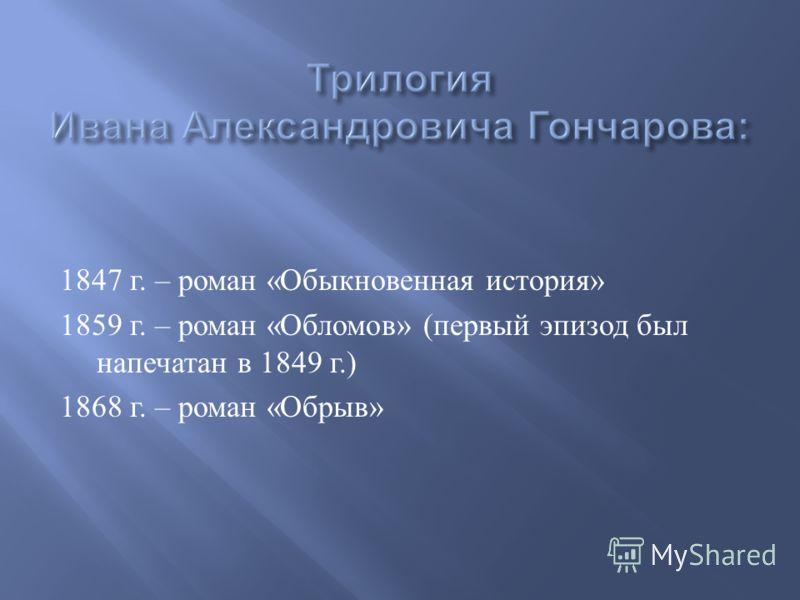 1847 г. – роман « Обыкновенная история » 1859 г. – роман « Обломов » ( первый эпизод был напечатан в 1849 г.) 1868 г. – роман « Обрыв »