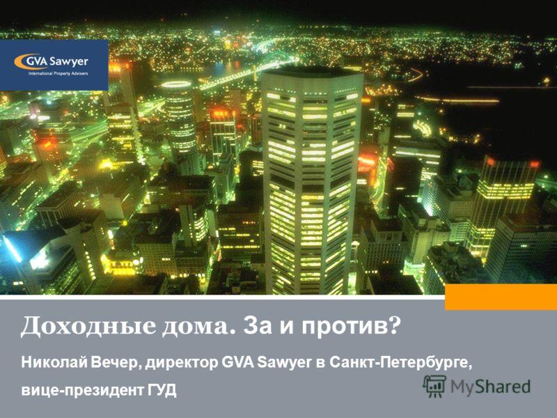 Доходные дома. За и против ? Николай Вечер, директор GVA Sawyer в Санкт-Петербурге, вице-президент ГУД