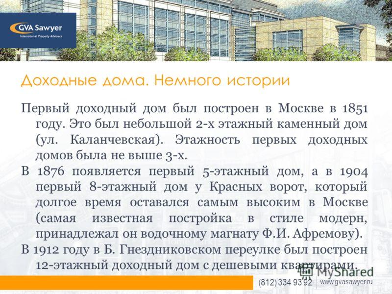 (812) 334 93 92 www.gvasawyer.ru Доходные дома. Немного истории Первый доходный дом был построен в Москве в 1851 году. Это был небольшой 2-х этажный каменный дом (ул. Каланчевская). Этажность первых доходных домов была не выше 3-х. В 1876 появляется