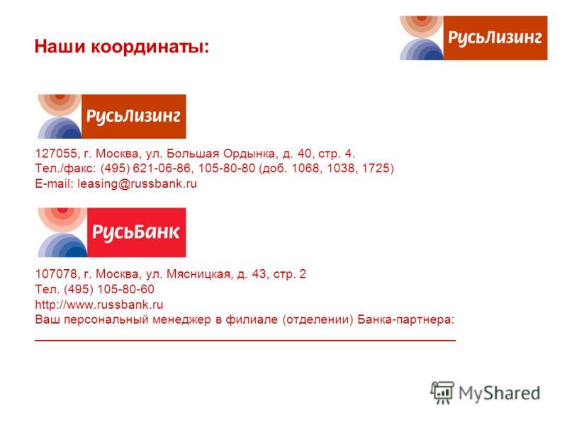 Наши координаты: 127055, г. Москва, ул. Большая Ордынка, д. 40, стр. 4. Тел./факс: (495) 621-06-86, 105-80-80 (доб. 1068, 1038, 1725) E-mail: leasing@russbank.ru 107078, г. Москва, ул. Мясницкая, д. 43, стр. 2 Тел. (495) 105-80-60 http://www.russbank