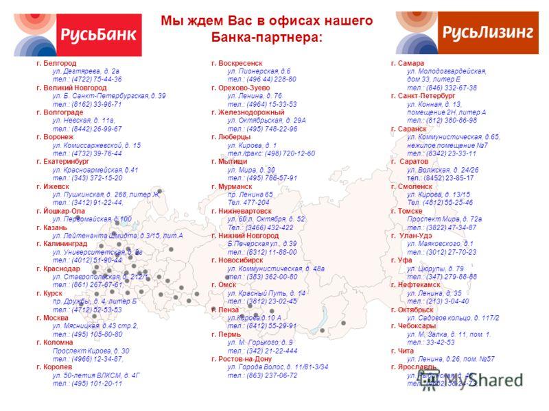 Мы ждем Вас в офисах нашего Банка-партнера: г. Белгород ул. Дегтярева, д. 2а тел.: (4722) 75-44-36 г. Великий Новгород ул. Б. Санкт-Петербургская, д. 39 тел.: (8162) 33-96-71 г. Волгограде ул. Невская, д. 11а, тел.: (8442) 26-99-67 г. Воронеж ул. Ком