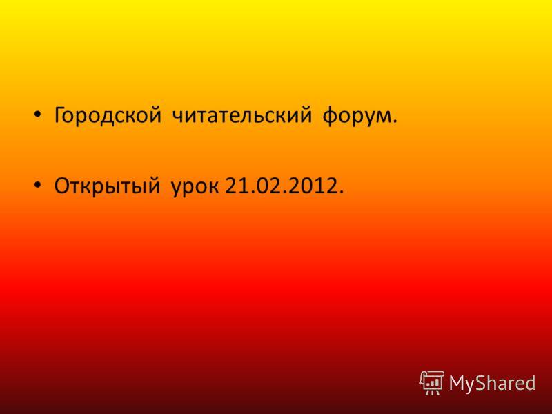 Городской читательский форум. Открытый урок 21.02.2012.