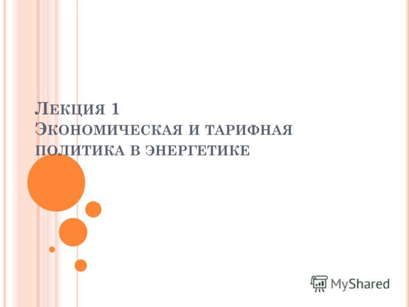 Л ЕКЦИЯ 1 Э КОНОМИЧЕСКАЯ И ТАРИФНАЯ ПОЛИТИКА В ЭНЕРГЕТИКЕ